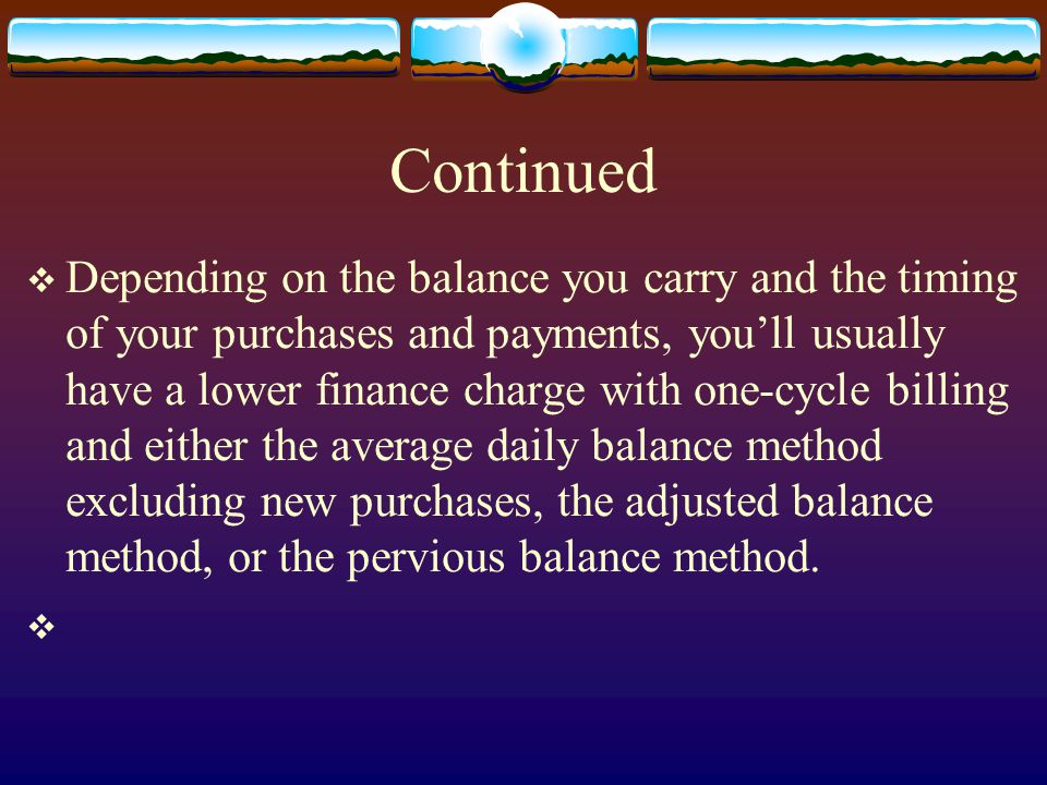 Continued Depending on the balance you carry and the timing of your purchases and payments, youll usually have a lower finance charge with one-cycle b