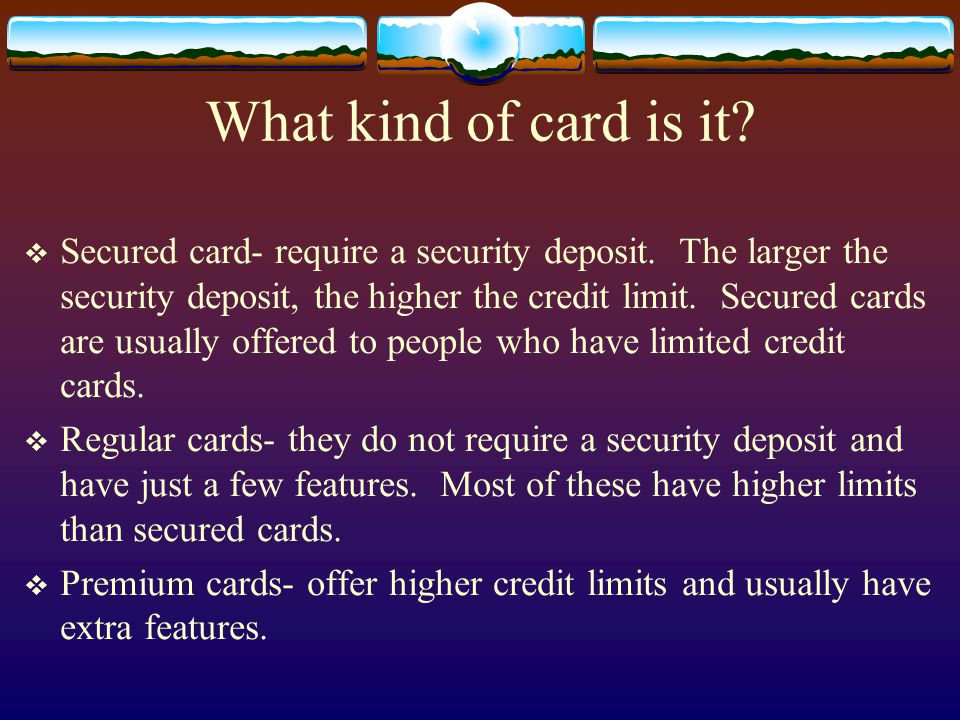 What kind of card is it? Secured card- require a security deposit. The larger the security deposit, the higher the credit limit. Secured cards are usu