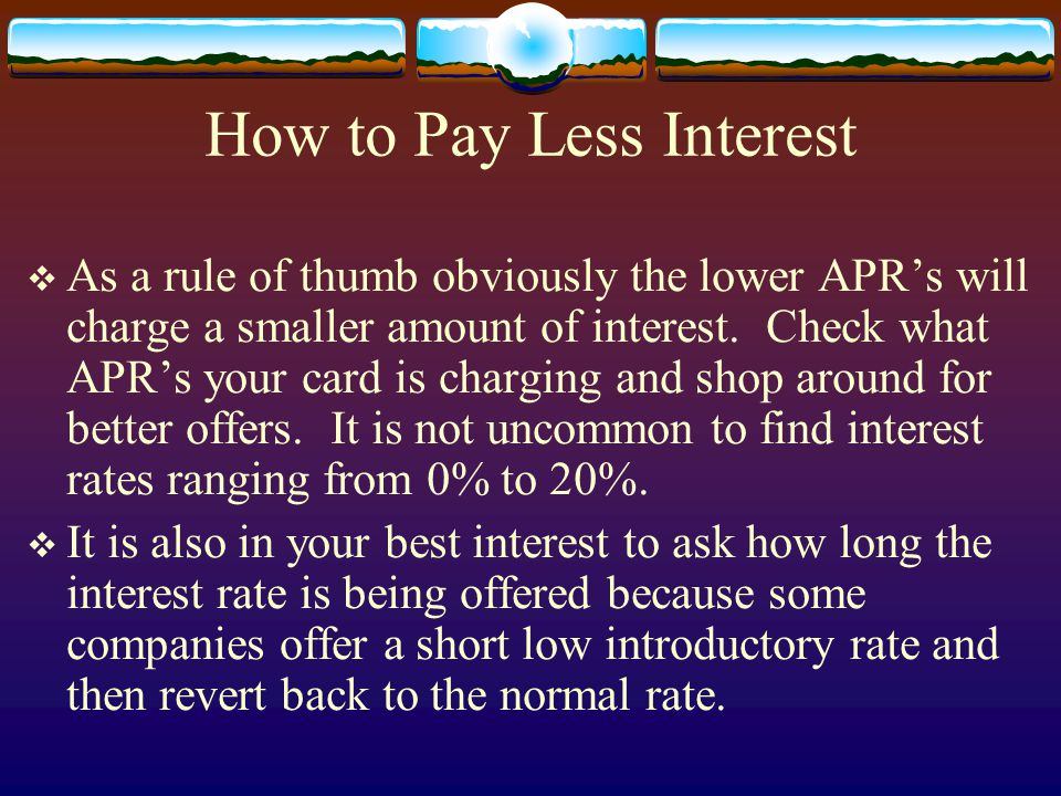 How to Pay Less Interest As a rule of thumb obviously the lower APRs will charge a smaller amount of interest. Check what APRs your card is charging a