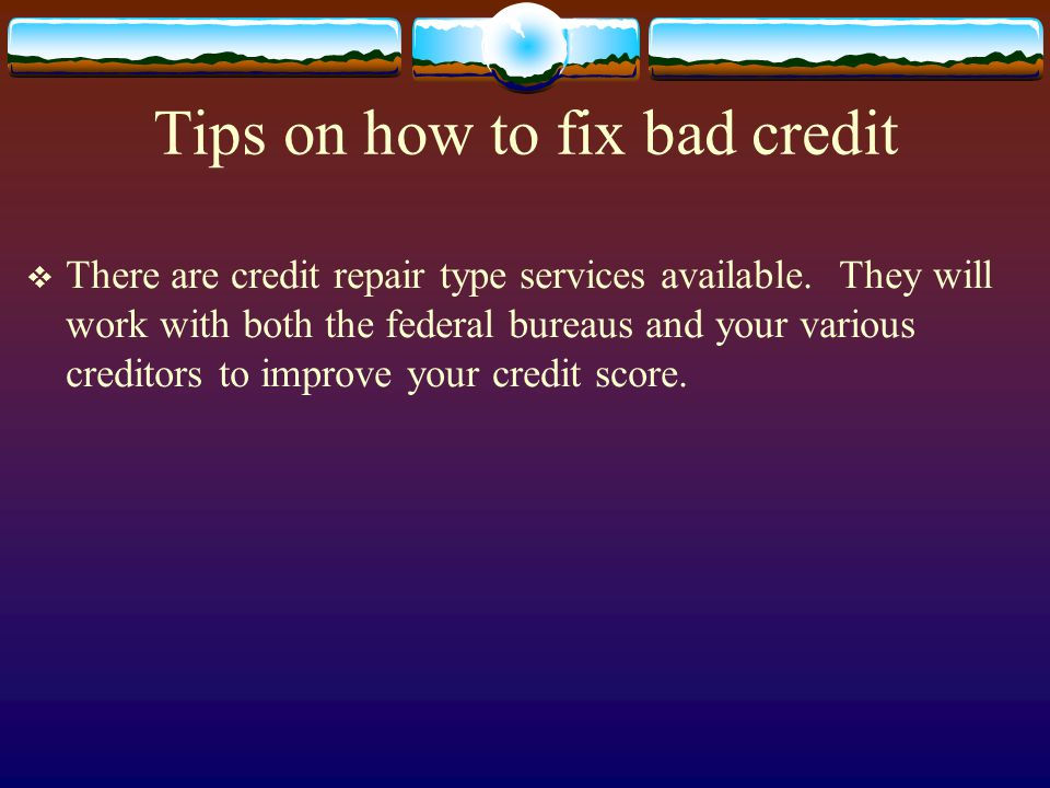 Tips on how to fix bad credit There are credit repair type services available. They will work with both the federal bureaus and your various creditors