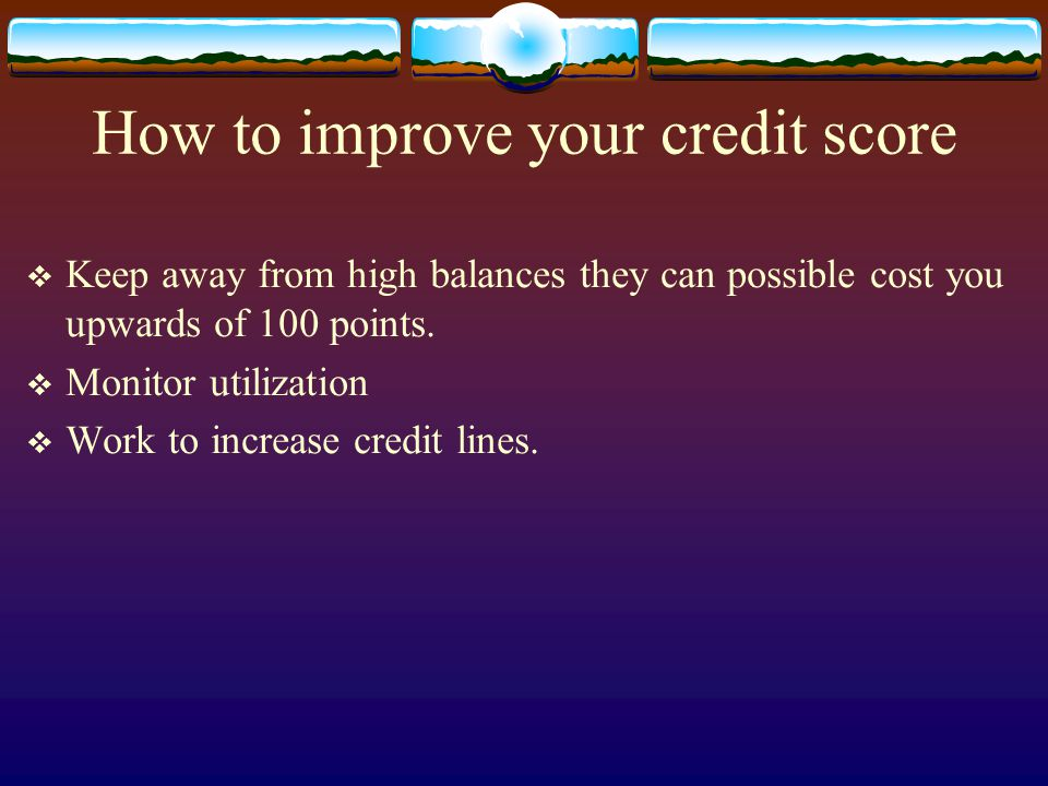 How to improve your credit score Keep away from high balances they can possible cost you upwards of 100 points. Monitor utilization Work to increase c