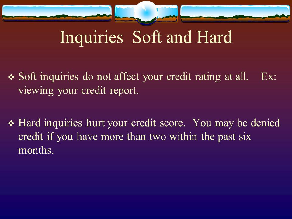 Inquiries Soft and Hard Soft inquiries do not affect your credit rating at all.