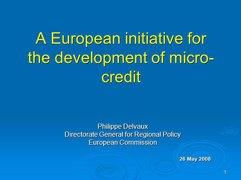 1 A European initiative for the development of micro- credit Philippe Delvaux Directorate General for Regional Policy European Commission 26 May 2008