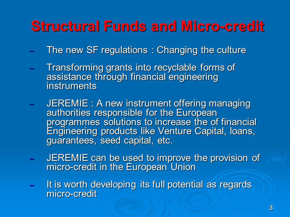 3 Structural Funds and Micro-credit – The new SF regulations : Changing the culture – Transforming grants into recyclable forms of assistance through financial engineering instruments – JEREMIE : A new instrument offering managing authorities responsible for the European programmes solutions to increase the of financial Engineering products like Venture Capital, loans, guarantees, seed capital, etc.