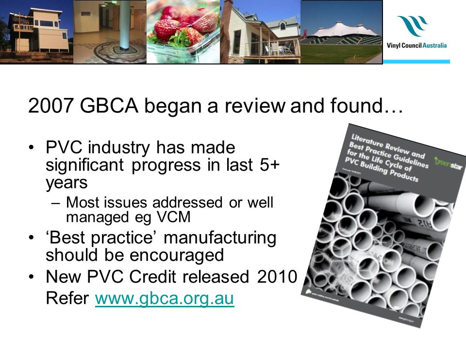 2007 GBCA began a review and found… PVC industry has made significant progress in last 5+ years –Most issues addressed or well managed eg VCM Best practice manufacturing should be encouraged New PVC Credit released 2010 Refer www.gbca.org.auwww.gbca.org.au