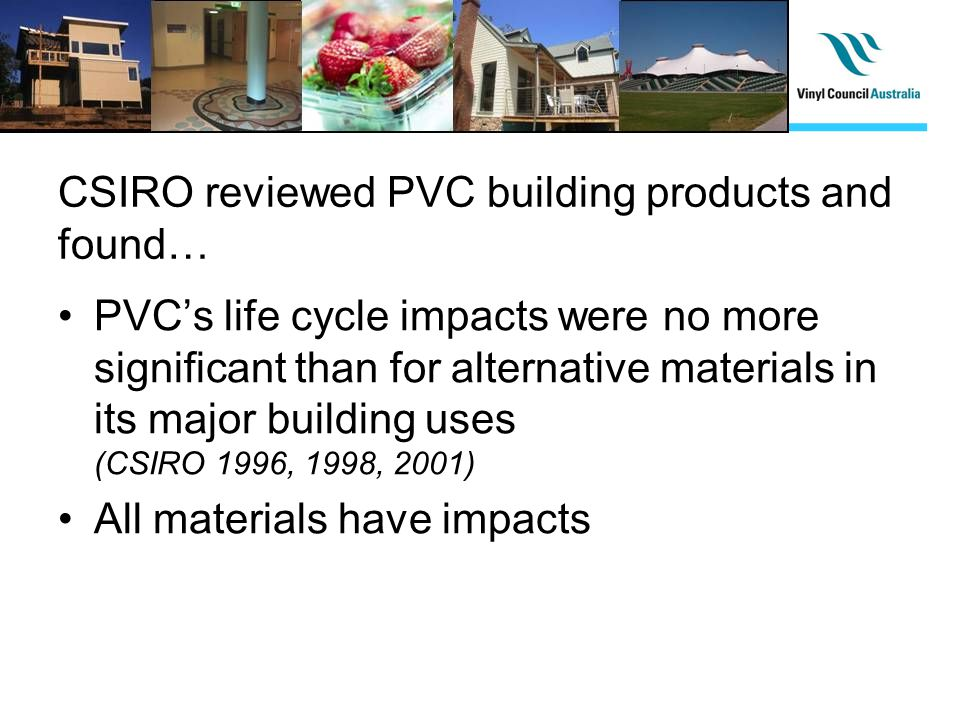 CSIRO reviewed PVC building products and found… PVCs life cycle impacts were no more significant than for alternative materials in its major building uses (CSIRO 1996, 1998, 2001) All materials have impacts