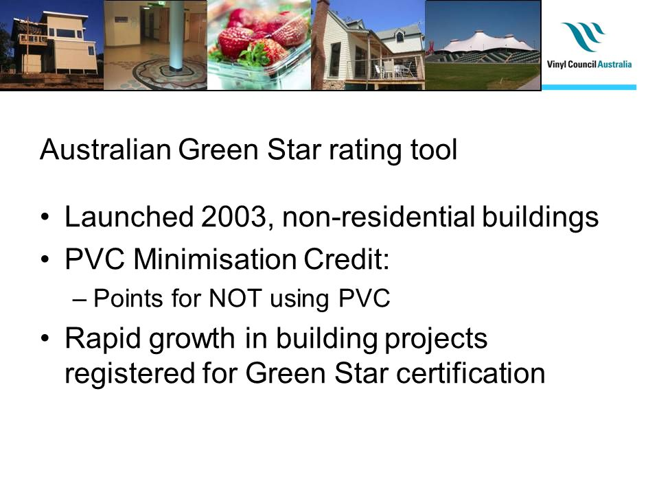 Australian Green Star rating tool Launched 2003, non-residential buildings PVC Minimisation Credit: –Points for NOT using PVC Rapid growth in building projects registered for Green Star certification