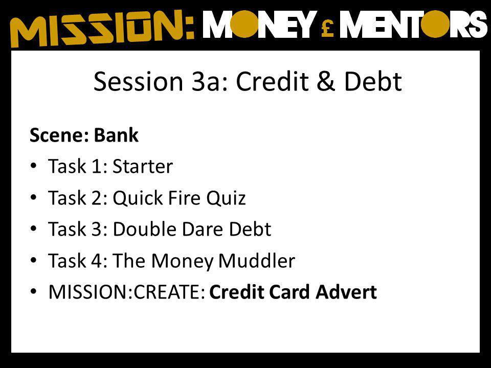 Session 3a: Credit & Debt Scene: Bank Task 1: Starter Task 2: Quick Fire Quiz Task 3: Double Dare Debt Task 4: The Money Muddler MISSION:CREATE: Credit Card Advert