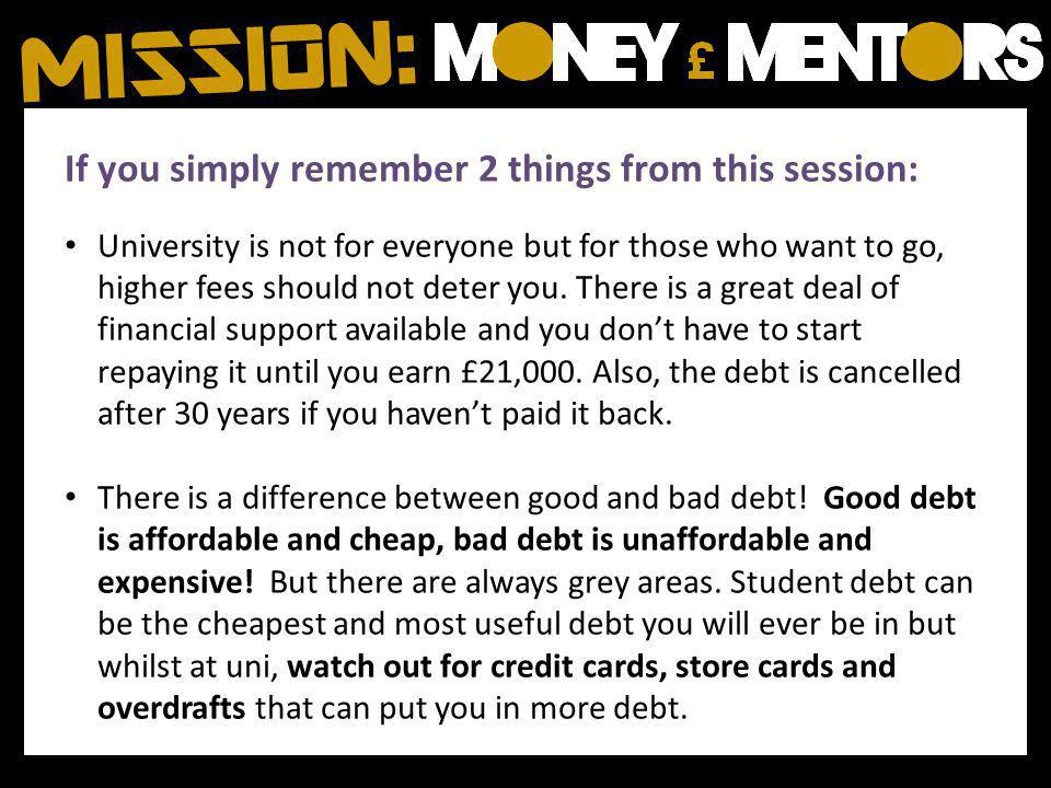 If you simply remember 2 things from this session: University is not for everyone but for those who want to go, higher fees should not deter you.