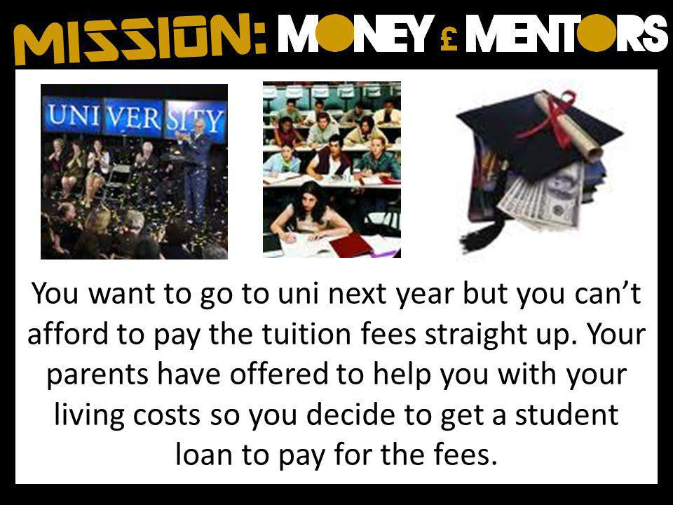You want to go to uni next year but you cant afford to pay the tuition fees straight up.