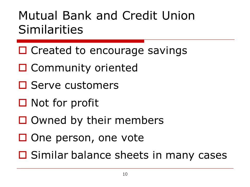 10 Mutual Bank and Credit Union Similarities Created to encourage savings Community oriented Serve customers Not for profit Owned by their members One person, one vote Similar balance sheets in many cases