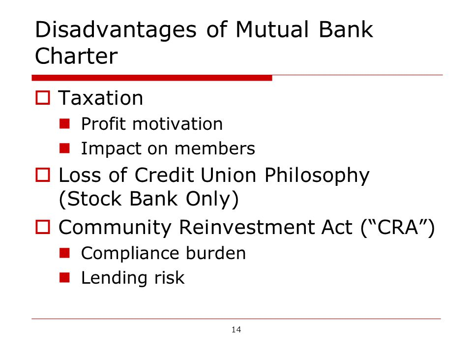 14 Disadvantages of Mutual Bank Charter Taxation Profit motivation Impact on members Loss of Credit Union Philosophy (Stock Bank Only) Community Reinvestment Act (CRA) Compliance burden Lending risk