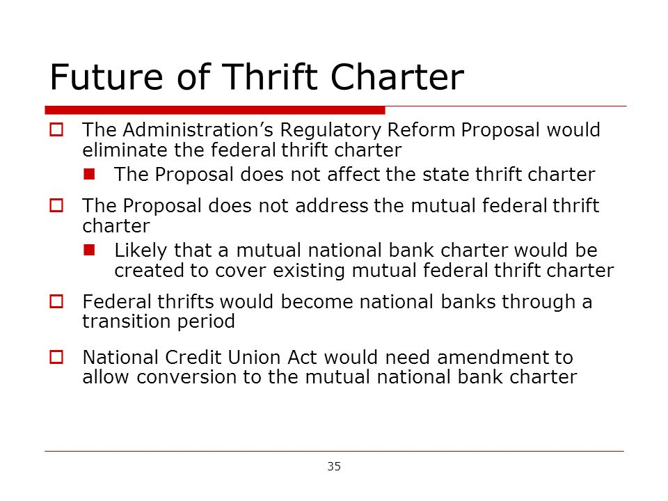 35 Future of Thrift Charter The Administrations Regulatory Reform Proposal would eliminate the federal thrift charter The Proposal does not affect the state thrift charter The Proposal does not address the mutual federal thrift charter Likely that a mutual national bank charter would be created to cover existing mutual federal thrift charter Federal thrifts would become national banks through a transition period National Credit Union Act would need amendment to allow conversion to the mutual national bank charter