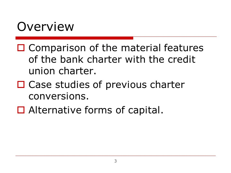 3 Overview Comparison of the material features of the bank charter with the credit union charter.