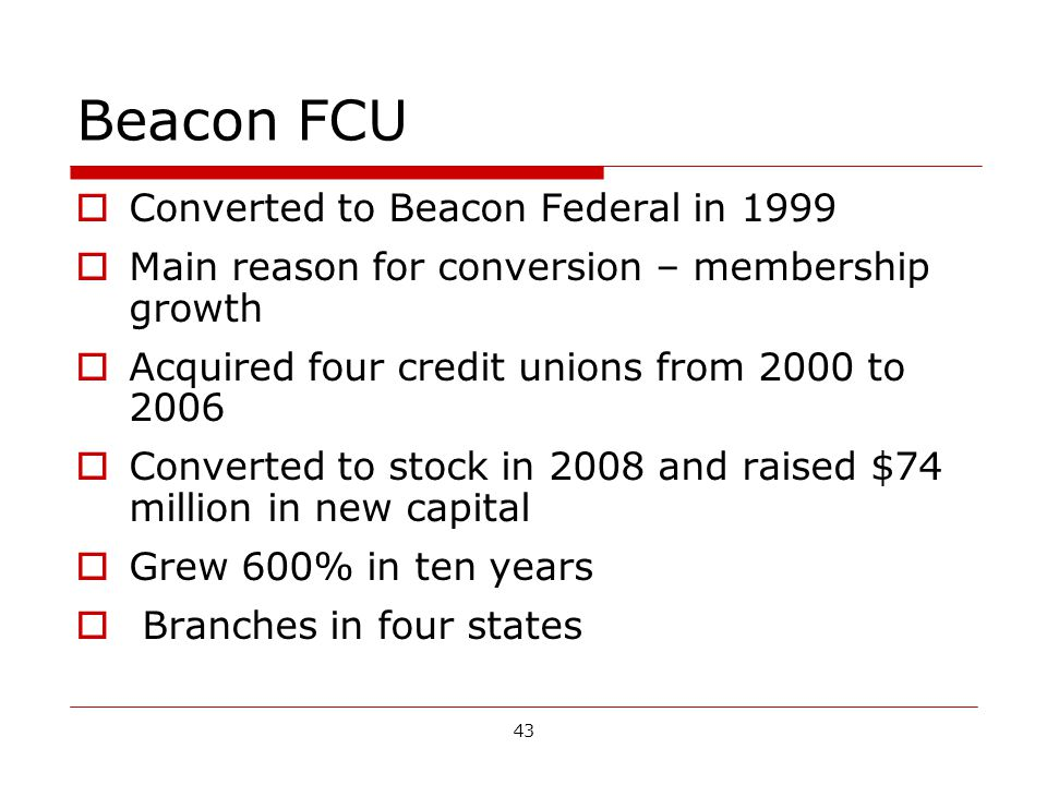 43 Beacon FCU Converted to Beacon Federal in 1999 Main reason for conversion – membership growth Acquired four credit unions from 2000 to 2006 Converted to stock in 2008 and raised $74 million in new capital Grew 600% in ten years Branches in four states