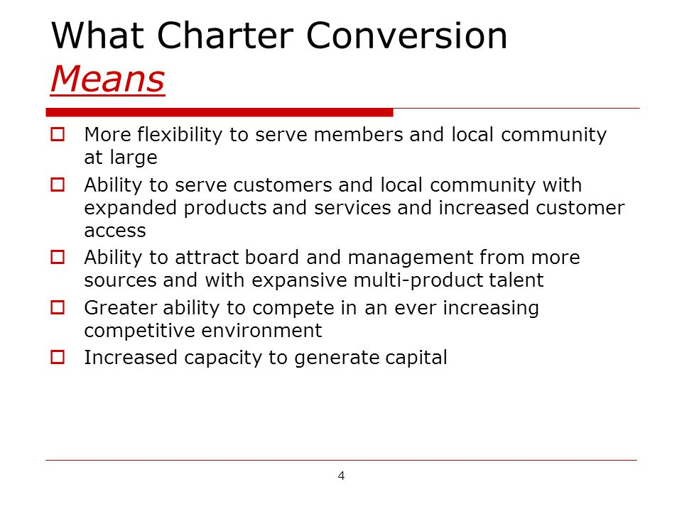 4 What Charter Conversion Means More flexibility to serve members and local community at large Ability to serve customers and local community with expanded products and services and increased customer access Ability to attract board and management from more sources and with expansive multi-product talent Greater ability to compete in an ever increasing competitive environment Increased capacity to generate capital