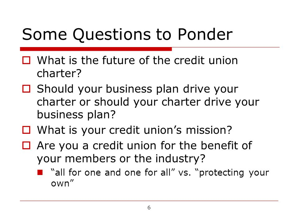 6 Some Questions to Ponder What is the future of the credit union charter.
