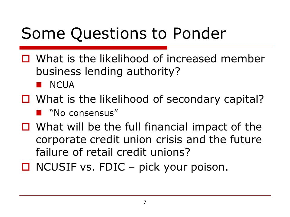 7 Some Questions to Ponder What is the likelihood of increased member business lending authority.