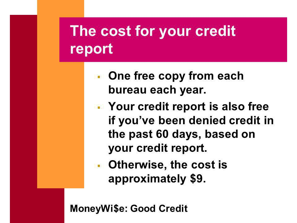 MoneyWi$e: Good Credit The cost for your credit report One free copy from each bureau each year.