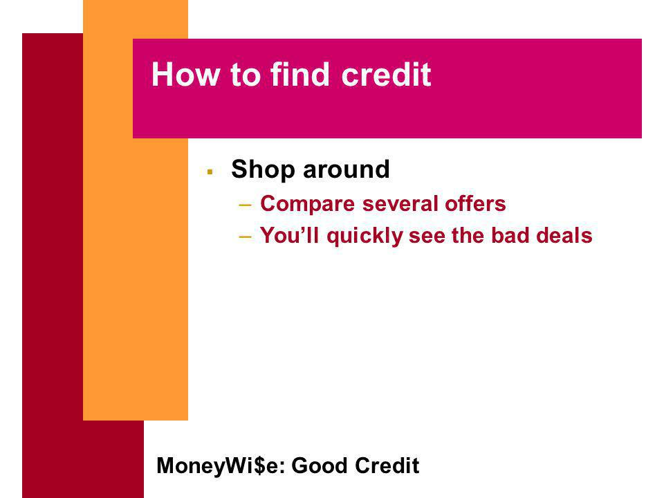 MoneyWi$e: Good Credit How to find credit Shop around –Compare several offers –Youll quickly see the bad deals