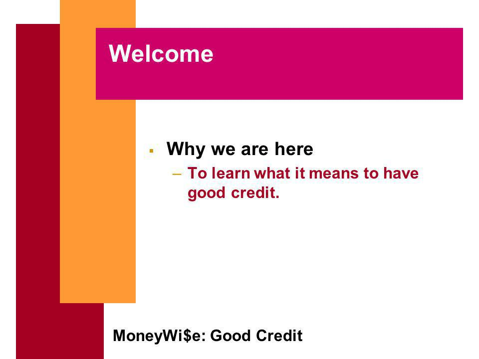 MoneyWi$e: Good Credit Welcome Why we are here –To learn what it means to have good credit.