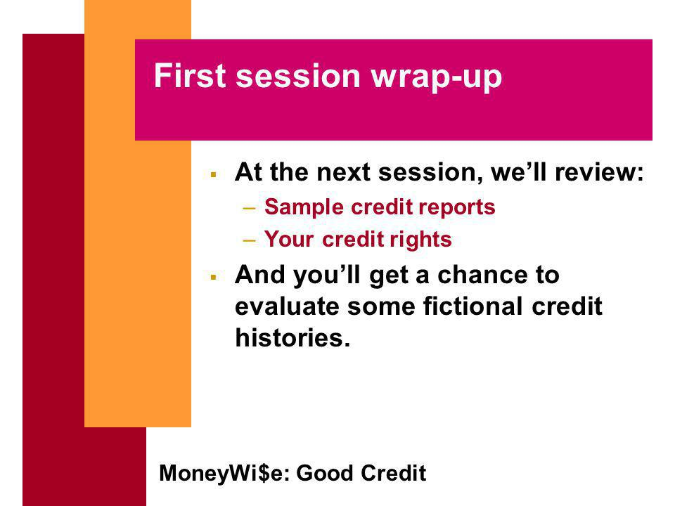 MoneyWi$e: Good Credit First session wrap-up At the next session, well review: –Sample credit reports –Your credit rights And youll get a chance to evaluate some fictional credit histories.