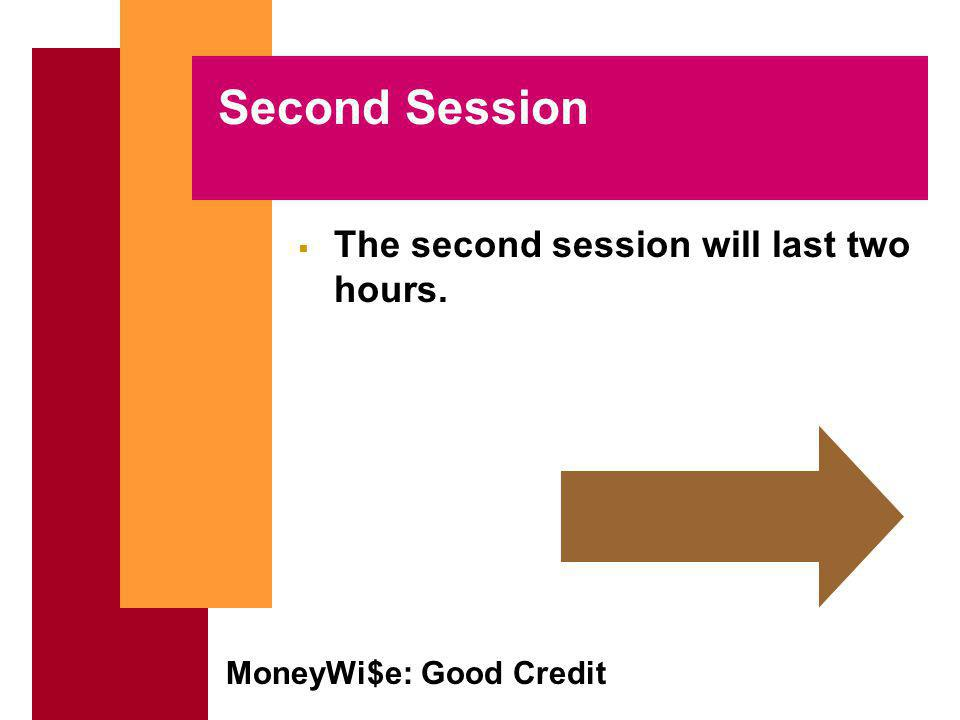 MoneyWi$e: Good Credit Second Session The second session will last two hours.