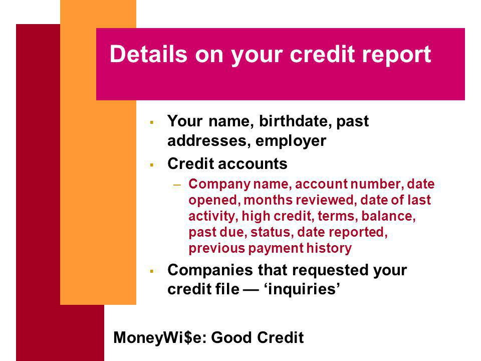 MoneyWi$e: Good Credit Details on your credit report Your name, birthdate, past addresses, employer Credit accounts –Company name, account number, date opened, months reviewed, date of last activity, high credit, terms, balance, past due, status, date reported, previous payment history Companies that requested your credit file inquiries