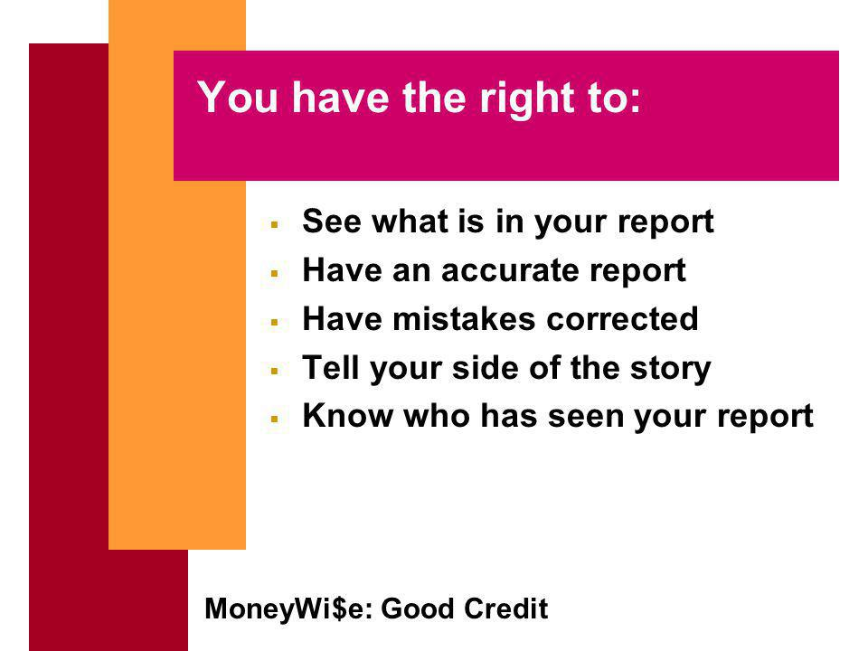 MoneyWi$e: Good Credit You have the right to: See what is in your report Have an accurate report Have mistakes corrected Tell your side of the story Know who has seen your report