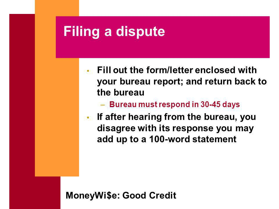 MoneyWi$e: Good Credit Filing a dispute Fill out the form/letter enclosed with your bureau report; and return back to the bureau –Bureau must respond in 30-45 days If after hearing from the bureau, you disagree with its response you may add up to a 100-word statement