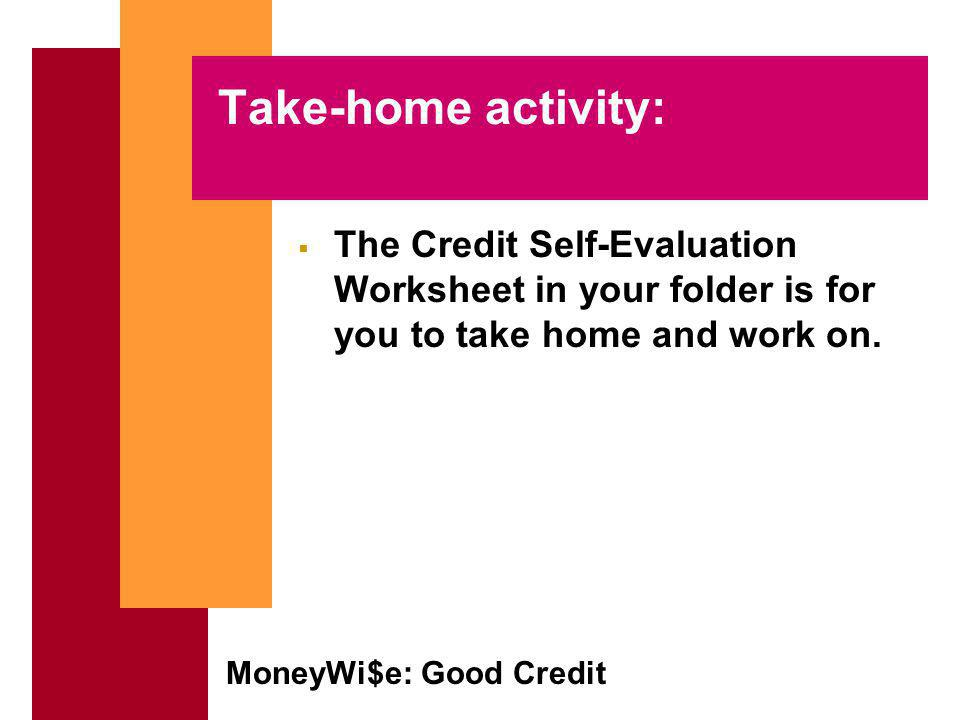 MoneyWi$e: Good Credit Take-home activity: The Credit Self-Evaluation Worksheet in your folder is for you to take home and work on.