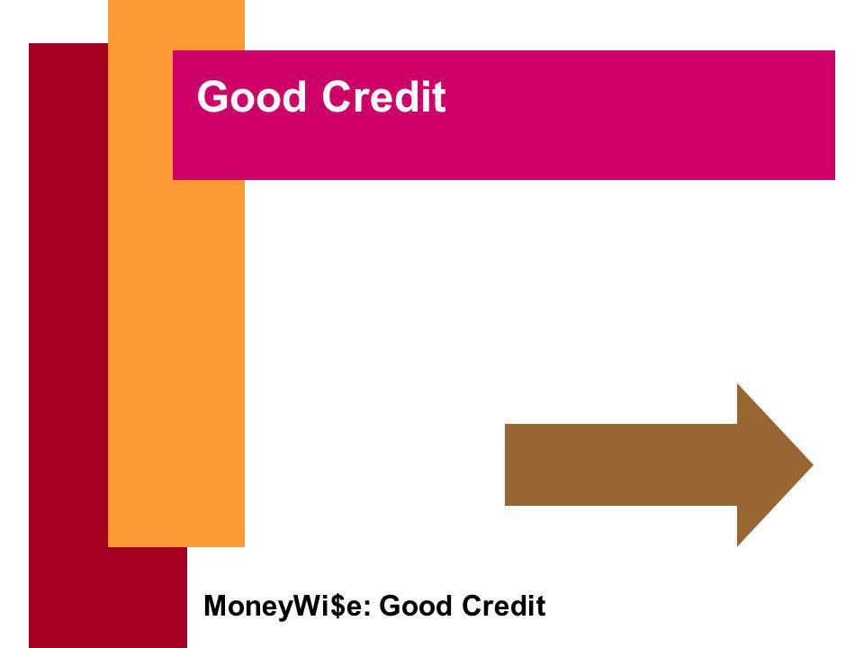 MoneyWi$e: Good Credit Lets re-cap credit reports Its a record of how you handle your loans, credit cards and mortgage Lenders provide information on your credit usage to credit reporting bureaus such as: –Equifax –TransUnion –Experian [See Copy of Credit Report]