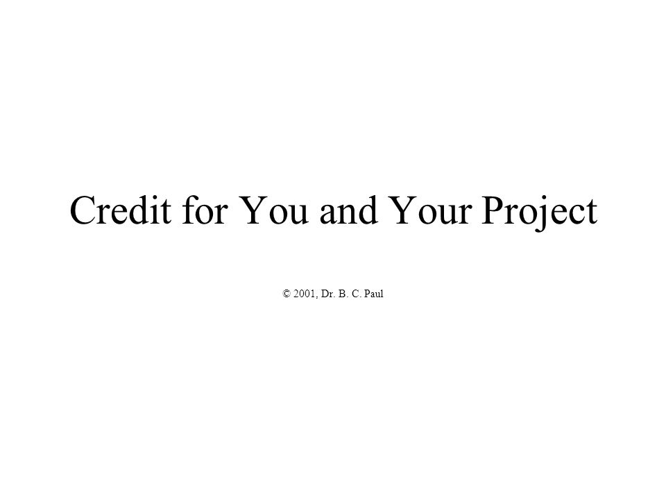 Credit for You and Your Project © 2001, Dr. B. C. Paul