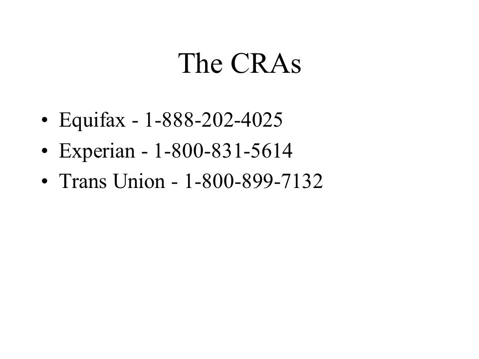 The CRAs Equifax - 1-888-202-4025 Experian - 1-800-831-5614 Trans Union - 1-800-899-7132