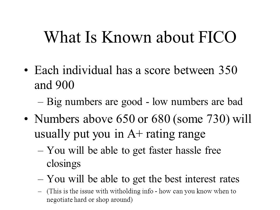 What Is Known about FICO Each individual has a score between 350 and 900 –Big numbers are good - low numbers are bad Numbers above 650 or 680 (some 730) will usually put you in A+ rating range –You will be able to get faster hassle free closings –You will be able to get the best interest rates –(This is the issue with witholding info - how can you know when to negotiate hard or shop around)