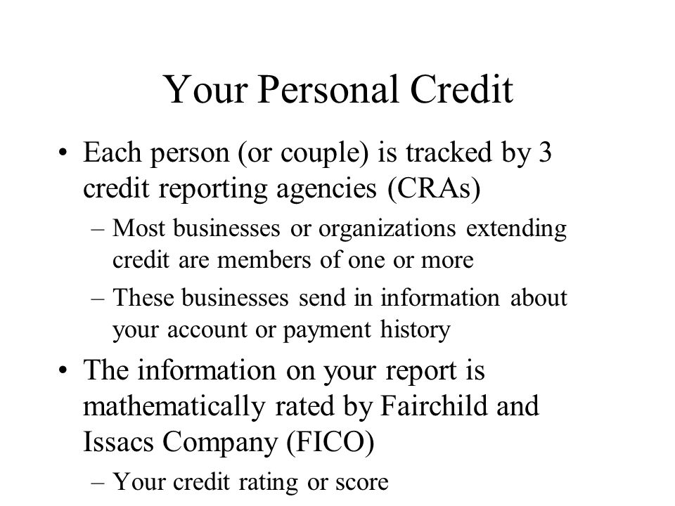 Your Personal Credit Each person (or couple) is tracked by 3 credit reporting agencies (CRAs) –Most businesses or organizations extending credit are members of one or more –These businesses send in information about your account or payment history The information on your report is mathematically rated by Fairchild and Issacs Company (FICO) –Your credit rating or score