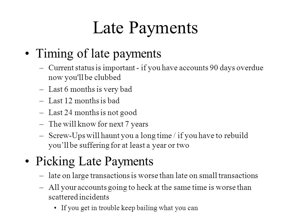 Late Payments Timing of late payments –Current status is important - if you have accounts 90 days overdue now you ll be clubbed –Last 6 months is very bad –Last 12 months is bad –Last 24 months is not good –The will know for next 7 years –Screw-Ups will haunt you a long time / if you have to rebuild youll be suffering for at least a year or two Picking Late Payments –late on large transactions is worse than late on small transactions –All your accounts going to heck at the same time is worse than scattered incidents If you get in trouble keep bailing what you can
