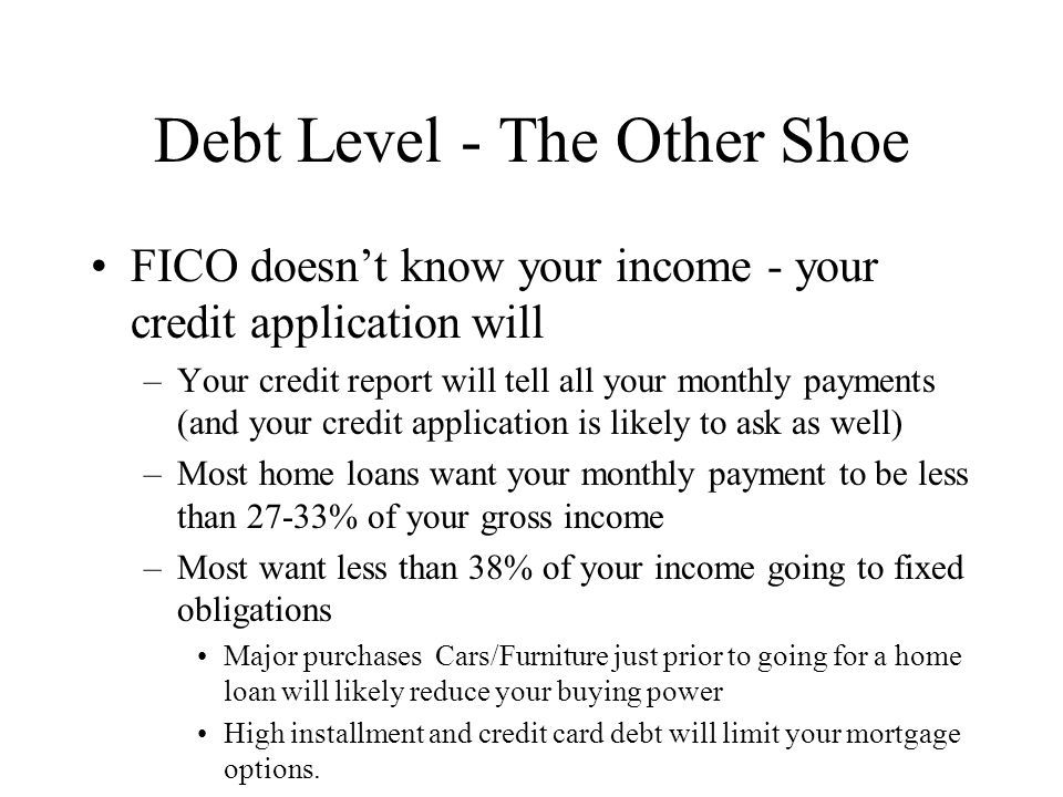 Debt Level - The Other Shoe FICO doesnt know your income - your credit application will –Your credit report will tell all your monthly payments (and your credit application is likely to ask as well) –Most home loans want your monthly payment to be less than 27-33% of your gross income –Most want less than 38% of your income going to fixed obligations Major purchases Cars/Furniture just prior to going for a home loan will likely reduce your buying power High installment and credit card debt will limit your mortgage options.