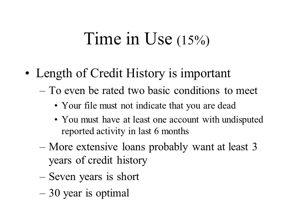 Time in Use (15%) Length of Credit History is important –To even be rated two basic conditions to meet Your file must not indicate that you are dead You must have at least one account with undisputed reported activity in last 6 months –More extensive loans probably want at least 3 years of credit history –Seven years is short –30 year is optimal