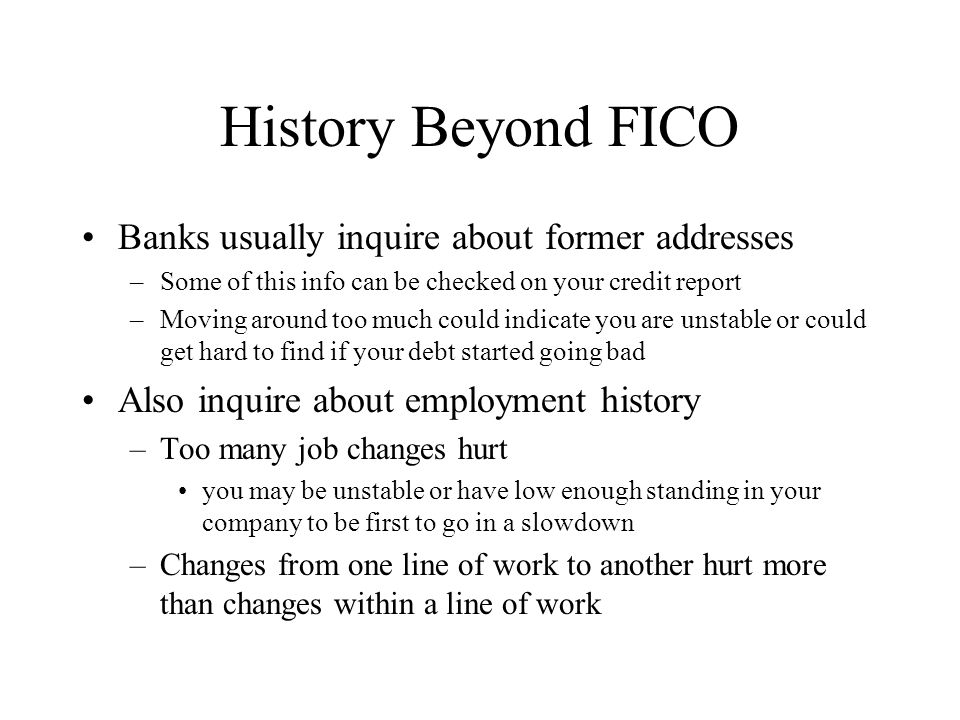 History Beyond FICO Banks usually inquire about former addresses –Some of this info can be checked on your credit report –Moving around too much could indicate you are unstable or could get hard to find if your debt started going bad Also inquire about employment history –Too many job changes hurt you may be unstable or have low enough standing in your company to be first to go in a slowdown –Changes from one line of work to another hurt more than changes within a line of work