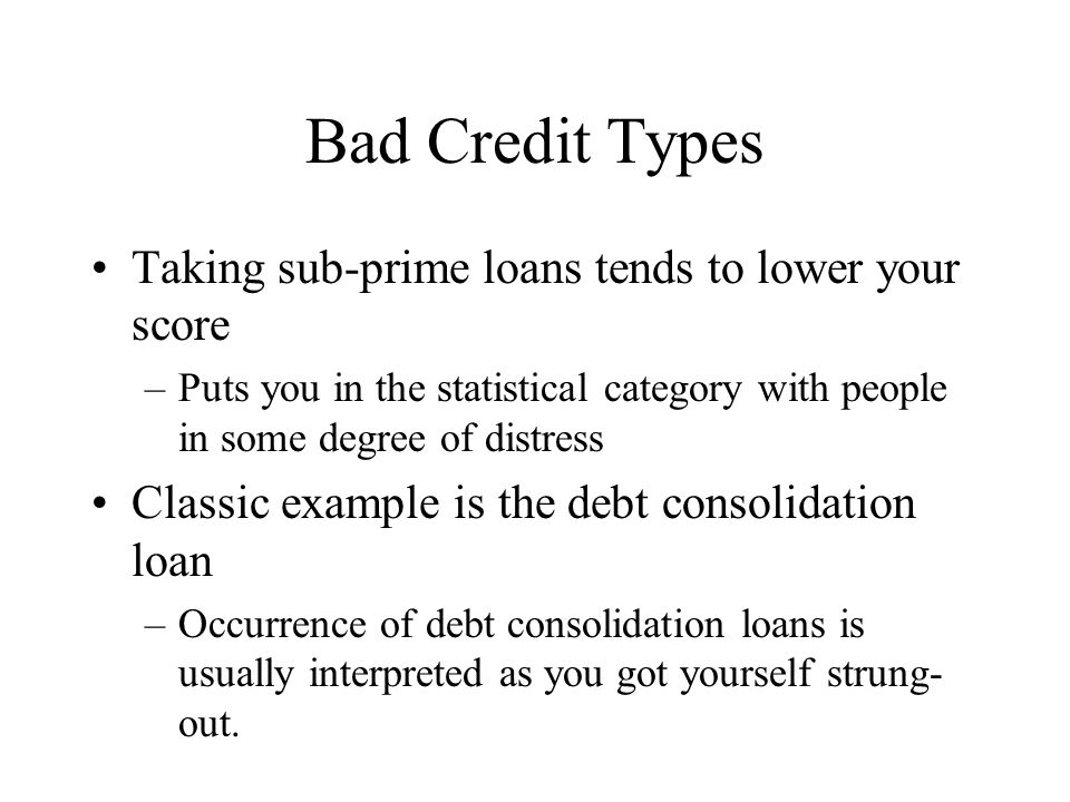 Bad Credit Types Taking sub-prime loans tends to lower your score –Puts you in the statistical category with people in some degree of distress Classic example is the debt consolidation loan –Occurrence of debt consolidation loans is usually interpreted as you got yourself strung- out.