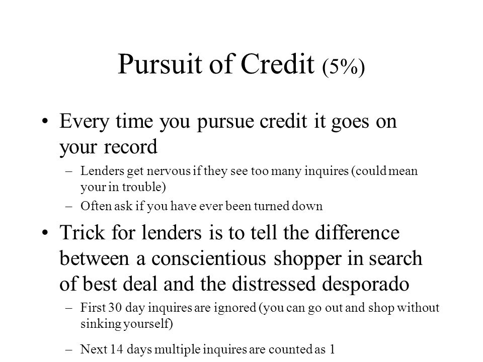 Pursuit of Credit (5%) Every time you pursue credit it goes on your record –Lenders get nervous if they see too many inquires (could mean your in trouble) –Often ask if you have ever been turned down Trick for lenders is to tell the difference between a conscientious shopper in search of best deal and the distressed desporado –First 30 day inquires are ignored (you can go out and shop without sinking yourself) –Next 14 days multiple inquires are counted as 1