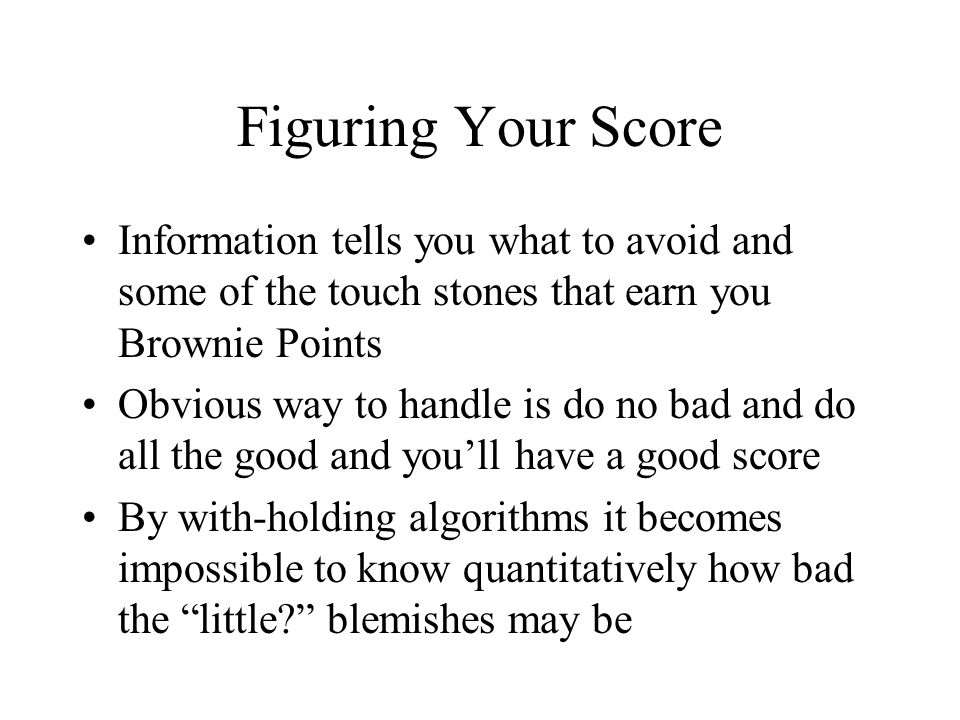 Figuring Your Score Information tells you what to avoid and some of the touch stones that earn you Brownie Points Obvious way to handle is do no bad and do all the good and youll have a good score By with-holding algorithms it becomes impossible to know quantitatively how bad the little.