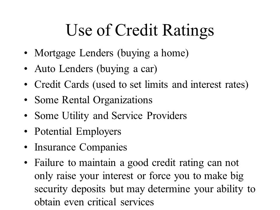 Use of Credit Ratings Mortgage Lenders (buying a home) Auto Lenders (buying a car) Credit Cards (used to set limits and interest rates) Some Rental Organizations Some Utility and Service Providers Potential Employers Insurance Companies Failure to maintain a good credit rating can not only raise your interest or force you to make big security deposits but may determine your ability to obtain even critical services