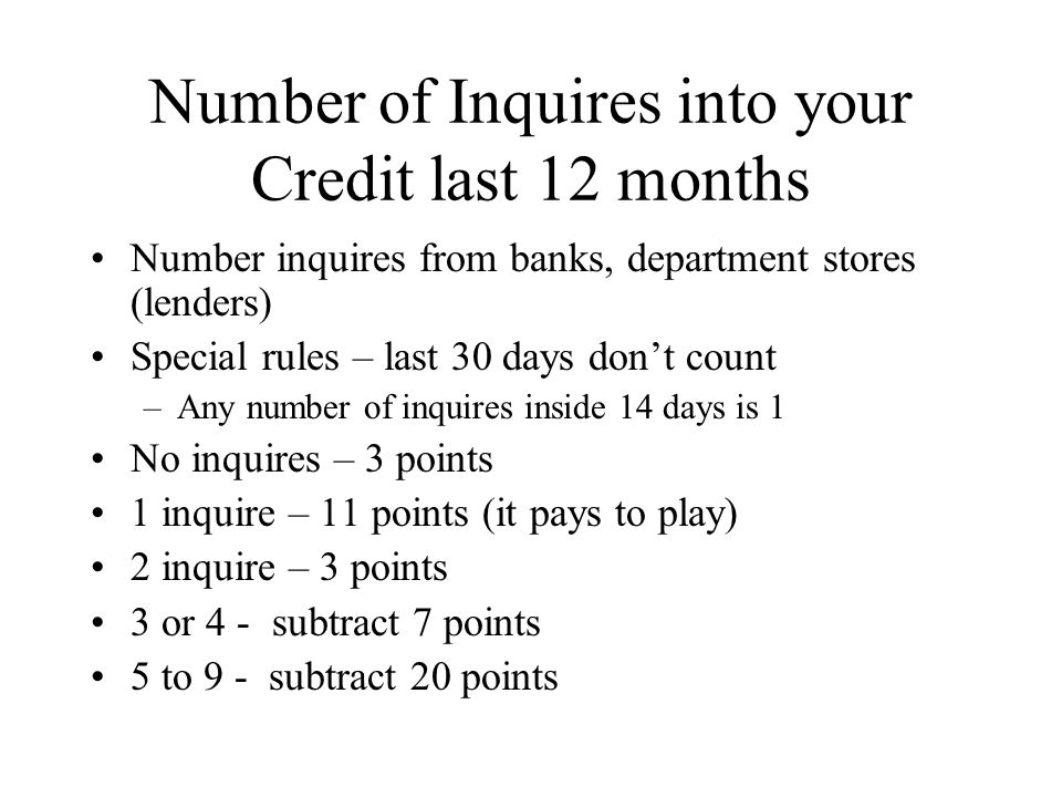 Number of Inquires into your Credit last 12 months Number inquires from banks, department stores (lenders) Special rules – last 30 days dont count –Any number of inquires inside 14 days is 1 No inquires – 3 points 1 inquire – 11 points (it pays to play) 2 inquire – 3 points 3 or 4 - subtract 7 points 5 to 9 - subtract 20 points