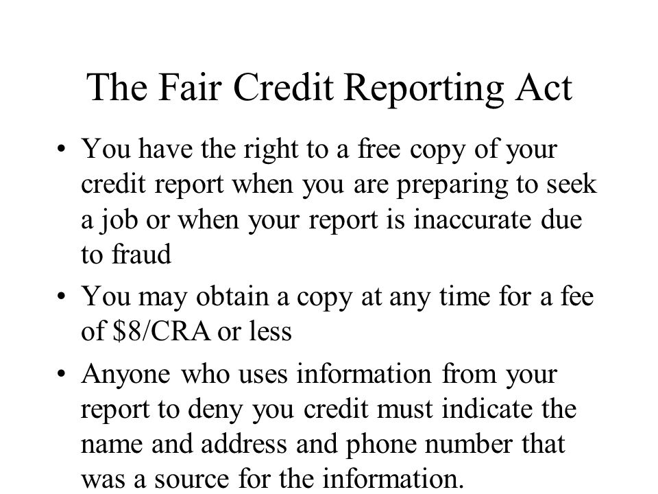 The Fair Credit Reporting Act You have the right to a free copy of your credit report when you are preparing to seek a job or when your report is inaccurate due to fraud You may obtain a copy at any time for a fee of $8/CRA or less Anyone who uses information from your report to deny you credit must indicate the name and address and phone number that was a source for the information.