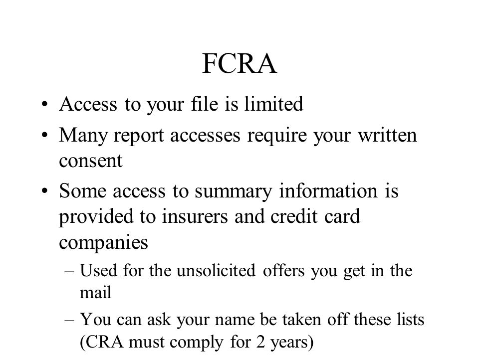 FCRA Access to your file is limited Many report accesses require your written consent Some access to summary information is provided to insurers and credit card companies –Used for the unsolicited offers you get in the mail –You can ask your name be taken off these lists (CRA must comply for 2 years)