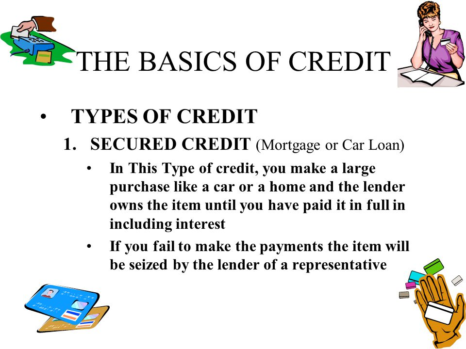 THE BASICS OF CREDIT TYPES OF CREDIT 1.SECURED CREDIT (Mortgage or Car Loan) In This Type of credit, you make a large purchase like a car or a home an