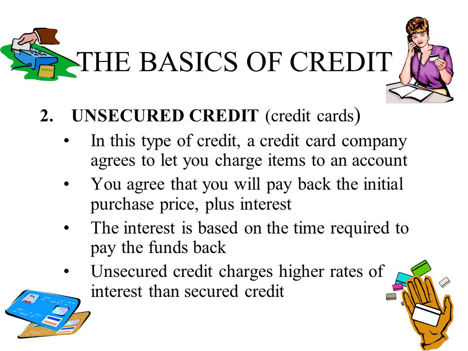 THE BASICS OF CREDIT 2.UNSECURED CREDIT (credit cards ) In this type of credit, a credit card company agrees to let you charge items to an account You
