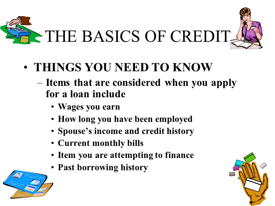 THE BASICS OF CREDIT THINGS YOU NEED TO KNOW –Items that are considered when you apply for a loan include Wages you earn How long you have been employ